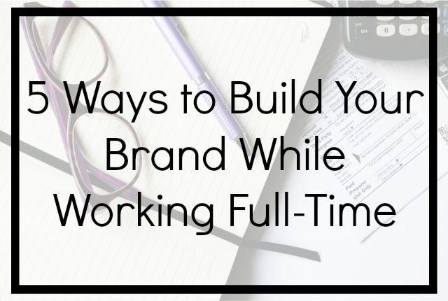 5 Ways to Build Your Brand While Working Full-Time